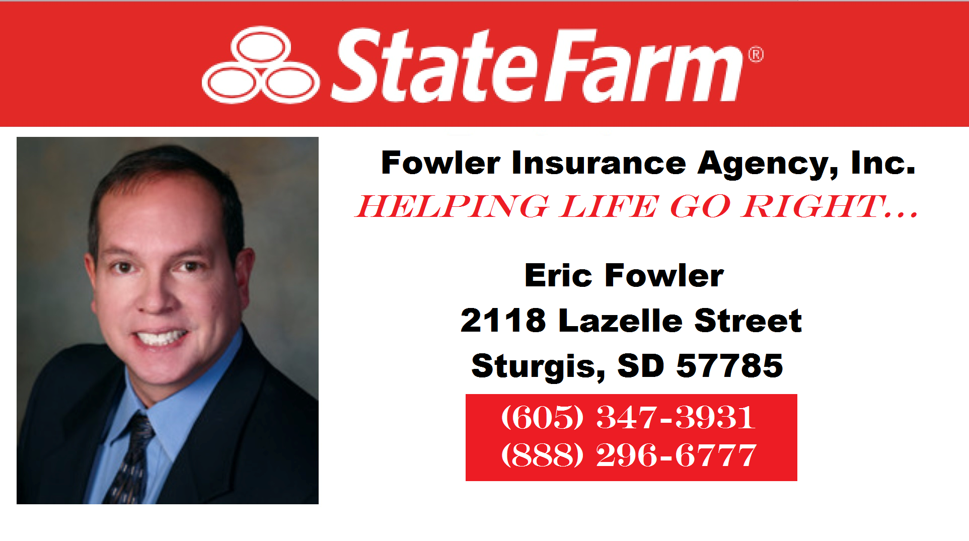 State Farm. Fowler Insurance Agency, Inc. Helping life go right... Eric Fowler. 2118 Lazelle Street Sturgis, SD 57785.